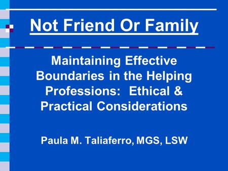 Not Friend Or Family Maintaining Effective Boundaries in the Helping Professions: Ethical & Practical Considerations Paula M. Taliaferro, MGS, LSW.
