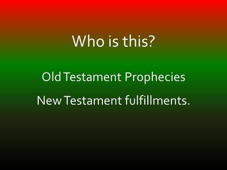 Who is this? Old Testament Prophecies New Testament fulfillments.