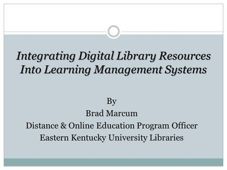 Integrating Digital Library Resources Into Learning Management Systems By Brad Marcum Distance & Online Education Program Officer Eastern Kentucky University.