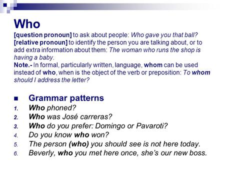 Who [question pronoun] to ask about people: Who gave you that ball? [relative pronoun] to identify the person you are talking about, or to add extra information.