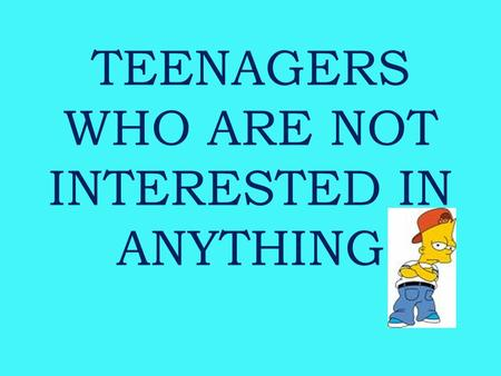 TEENAGERS WHO ARE NOT INTERESTED IN ANYTHING. Being a TEENAGER CHANGES: changes in BODY MIND HABITS AND OPINIONS TASTES IN CLOTHES AND MUSICMUSIC RELATIONSHIPS.