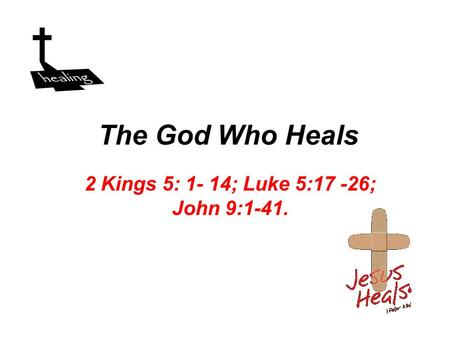The God Who Heals 2 Kings 5: 1- 14; Luke 5:17 -26; John 9:1-41.