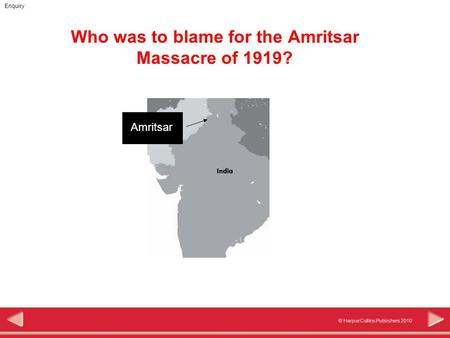 © HarperCollins Publishers 2010 Enquiry Who was to blame for the Amritsar Massacre of 1919? Amritsar.