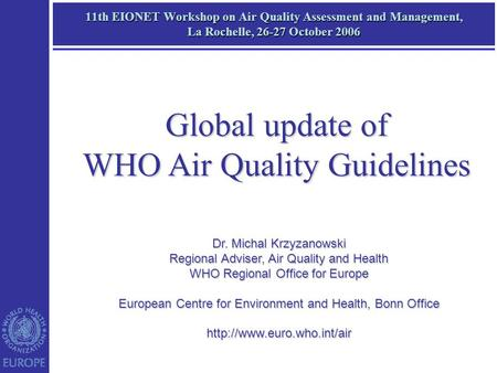 11th EIONET Workshop on Air Quality Assessment and Management, La Rochelle, 26-27 October 2006 Dr. Michal Krzyzanowski Regional Adviser, Air Quality and.