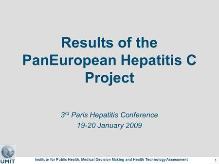 Institute for Public Health, Medical Decision Making and Health Technology Assessment 1 Results of the PanEuropean Hepatitis C Project 3 rd Paris Hepatitis.