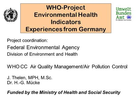 WHO-Project Environmental Health Indicators Experiences from Germany Project coordination: Federal Environmental Agency Division of Environment and Health.