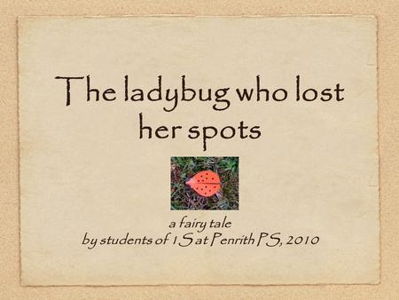 The ladybug who lost her spots a fairy tale by students of 1S at Penrith PS, 2010.