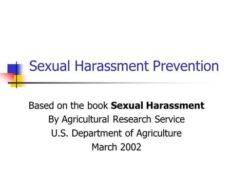 Sexual Harassment Prevention Based on the book Sexual Harassment By Agricultural Research Service U.S. Department of Agriculture March 2002.