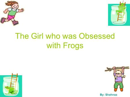 The Girl who was Obsessed with Frogs By: Shahnaz.