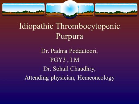 Idiopathic Thrombocytopenic Purpura Dr. Padma Poddutoori, PGY3, I.M Dr. Sohail Chaudhry, Attending physician, Hemeoncology.