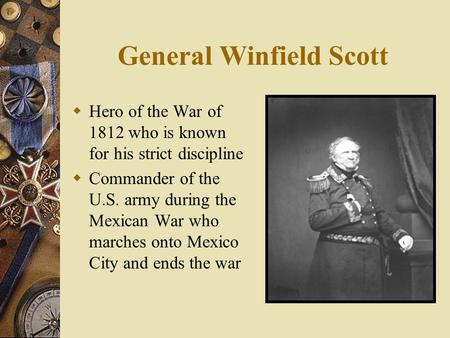 General Winfield Scott  Hero of the War of 1812 who is known for his strict discipline  Commander of the U.S. army during the Mexican War who marches.