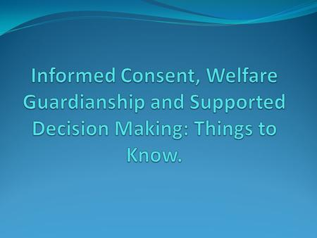 1. Informed Consent, 2. Welfare Guardianship 3. Supported Decision-making.