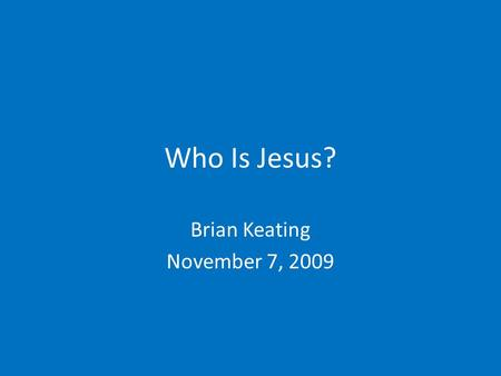 "Who Is Jesus? Brian Keating November 7, 2009. Introduction In the most general sense, a ""Christian"" is a follower of Christ. That is, a Christian is someone."