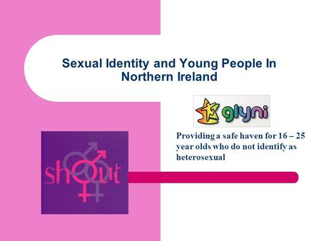 Sexual Identity and Young People In Northern Ireland Providing a safe haven for 16 – 25 year olds who do not identify as heterosexual.
