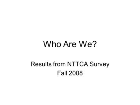 Who Are We? Results from NTTCA Survey Fall 2008. Number of Participants 56 responses to survey with 32 from Region X and 24 from Region XI.