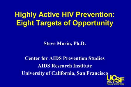 Highly Active HIV Prevention: Eight Targets of Opportunity Steve Morin, Ph.D. Center for AIDS Prevention Studies AIDS Research Institute University of.