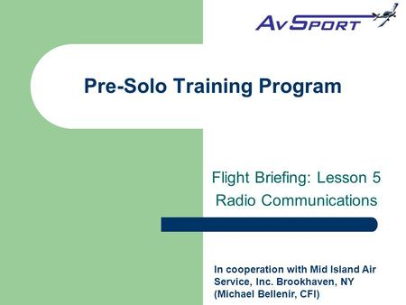 Flight Briefing: Lesson 5 Radio Communications Pre-Solo Training Program In cooperation with Mid Island Air Service, Inc. Brookhaven, NY (Michael Bellenir,