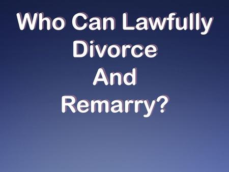 Who Can Lawfully Divorce And Remarry?. Not divorce and remarry except for fornication Rom. 7:1-3; 1 Cor. 7:39 bound, law of God, death Matt. 5:31-32 not...
