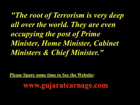 The root of Terrorism is very deep all over the world. They are even occupying the post of Prime Minister, Home Minister, Cabinet Ministers & Chief Minister.