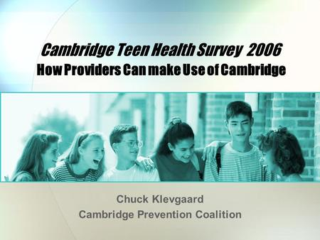Cambridge Teen Health Survey 2006 How Providers Can make Use of Cambridge Chuck Klevgaard Cambridge Prevention Coalition.