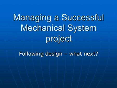 Managing a Successful Mechanical System project Following design – what next?