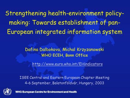 WHO European Centre for Environment and Health Strengthening health-environment policy- making: Towards establishment of pan- European integrated information.