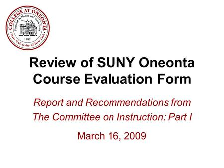 Review of SUNY Oneonta Course Evaluation Form Report and Recommendations from The Committee on Instruction: Part I March 16, 2009.