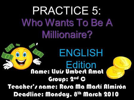 Who Wants To Be A Millionaire? Name: Lluís Umbert Amat Group: 2 nd C Teacher's name: Rosa Ma Martí Almirón Deadline: Monday, 8 th March 2010 ENGLISH Edition.