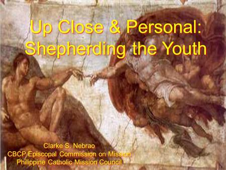 Up Close & Personal: Shepherding the Youth Up Close & Personal: Shepherding the Youth Clarke S. Nebrao CBCP Episcopal Commission on Mission Philippine.