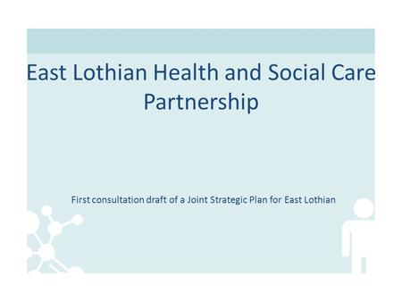 First consultation draft of a Joint Strategic Plan for East Lothian East Lothian Health and Social Care Partnership.