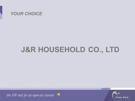 J&R HOUSEHOLD CO., LTD YOUR CHOICE. WHY J&R Honest working attitude Strong sense of social responsibility Away from piracy Low staff turnover.