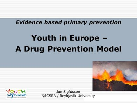 2014 ICSRA │ Reykjavik University Evidence based primary prevention Youth in Europe – A Drug Prevention Model Jón Sigfússon ©ICSRA / Reykjavik University.