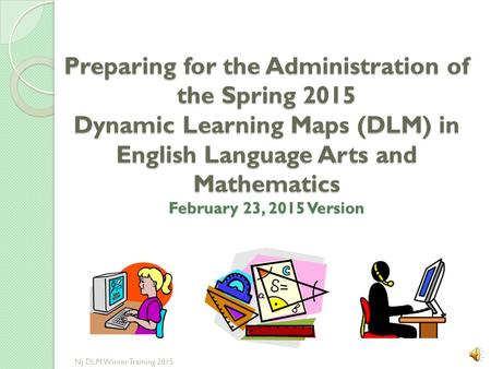 Preparing for the Administration of the Spring 2015 Dynamic Learning Maps (DLM) in English Language Arts and Mathematics February 23, 2015 Version NJ.