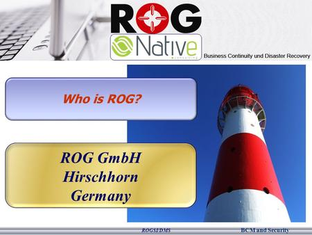 BCM and Security ROGSI/DMS Who is ROG? ROG GmbH Hirschhorn Germany.