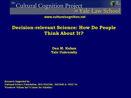 Decision-relevant Science: How Do People Think About It? www.culturalcognition.net.