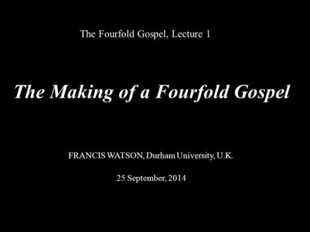 The Fourfold Gospel, Lecture 1 The Making of a Fourfold Gospel FRANCIS WATSON, Durham University, U.K. 25 September, 2014.