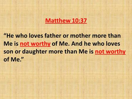 "Matthew 10:37 ""He who loves father or mother more than Me is not worthy of Me. And he who loves son or daughter more than Me is not worthy of Me."""