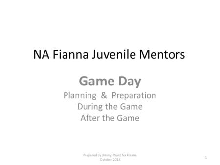 NA Fianna Juvenile Mentors Game Day Planning & Preparation During the Game After the Game 1 Prepared by Jimmy Ward Na Fianna October 2014.