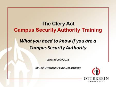 The Clery Act Campus Security Authority Training What you need to know if you are a Campus Security Authority Created 2/3/2015 By The Otterbein Police.