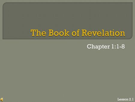 "Chapter 1:1-8 Lesson 2.1. ""The revelation of Jesus Christ, which God gave him to show to his servants the things that must soon take place. He made it."