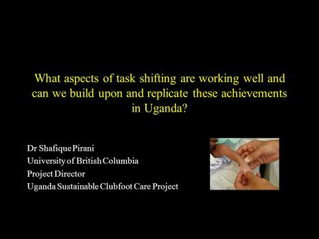 What aspects of task shifting are working well and can we build upon and replicate these achievements in Uganda? Dr Shafique Pirani University of British.