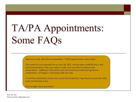 "TA/PA Appointments: Some FAQs Welcome to the L&S Admin presentation ""TA/PA Appointments: Some FAQs."" This material was presented live on June 18, 2012."