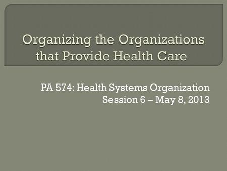PA 574: Health Systems Organization Session 6 – May 8, 2013.