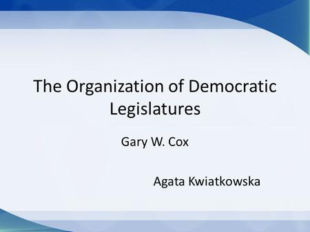 The Organization of Democratic Legislatures Gary W. Cox Agata Kwiatkowska.