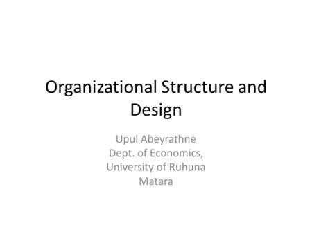 Organizational Structure and Design Upul Abeyrathne Dept. of Economics, University of Ruhuna Matara.