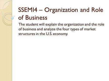 SSEMI4 – Organization and Role of Business The student will explain the organization and the role of business and analyze the four types of market structures.