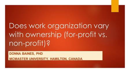 Does work organization vary with ownership (for-profit vs. non-profit)? DONNA BAINES, PHD MCMASTER UNIVERSITY, HAMILTON, CANADA.