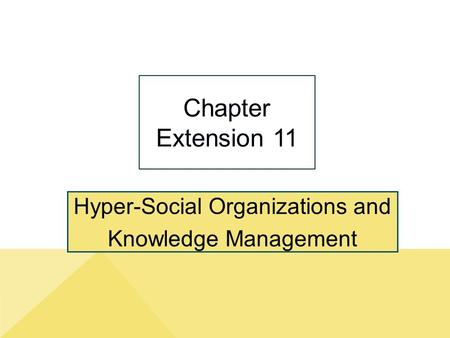 Hyper-Social Organizations and Knowledge Management Chapter Extension 11.