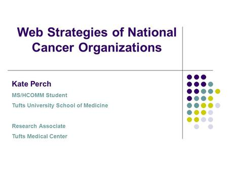 Web Strategies of National Cancer Organizations Kate Perch MS/HCOMM Student Tufts University School of Medicine Research Associate Tufts Medical Center.