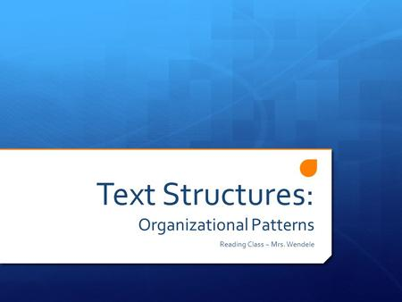 Text Structures: Organizational Patterns Reading Class ~ Mrs. Wendele.